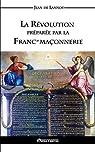 La Révolution préparée par la Franc-Maçonnerie par Jean De Lannoy