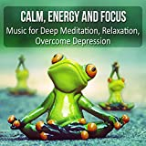 Calm, Energy and Focus: Music for Deep Meditation, Relaxation, Overcome Depression, Find Serenity and Asylum by Listening to the Nature Sounds that Help Dealing with Stress