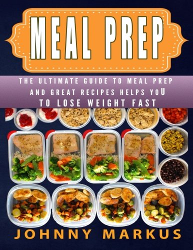Meal Prep: The ultimate guide to meal prep  And great recipes helps you To lose weight FAST