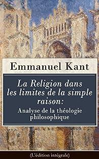 La Religion dans les limites de la simple raison : Analyse de la théologie philosophique (L'édition intégrale) par Emmanuel Kant