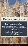 La Religion dans les limites de la simple raison : Analyse de la théologie philosophique (L'édition intégrale) par Kant