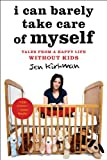 Book cover image for I Can Barely Take Care of Myself: Tales From a Happy Life Without Kids