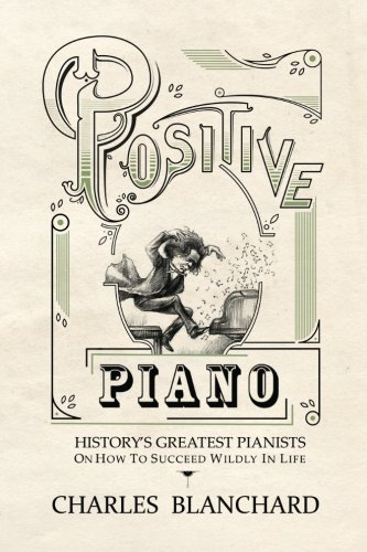 Positive Piano: History's Greatest Pianists On How To Succeed Wildly In Life