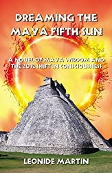 Dreaming the Maya Fifth Sun: A novel of Maya Wisdom and the 2012 Shift in Consciousness