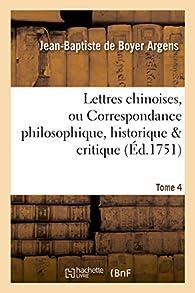 Lettres chinoises, ou Correspondance philosophique, historique & critique. Tome 4 par Jean-Baptiste de Boyer Argens