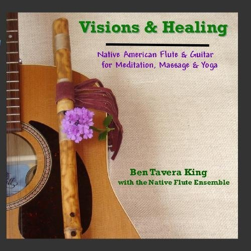 Visions & Healing: Native American Flute & Guitar for Meditation, Massage & Yoga by Ben Tavera King