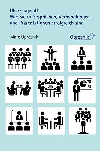 Überzeugend! Wie Sie in Gesprächen, Verhandlungen und Präsentationen erfolgreich sind: Mit gelungener Kommunikation und Rhetorik Menschen begeistern ... (Opresnik Management Guides, Band 4)