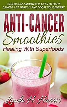 Anti-Cancer Smoothies: Healing With Superfoods: 35 Delicious Smoothie Recipes to Fight Cancer, Live Healthy and Boost Your Energy by [Harris, Linda]