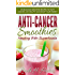 Anti-Cancer Smoothies: Healing With Superfoods: 35 Delicious Smoothie Recipes to Fight Cancer, Live Healthy and Boost Your Energy
