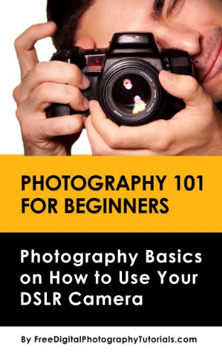 Photography 101 for Beginners: Learn Digital Photography Basics on How to Use Your DSLR Camera – An Introduction to Photography
