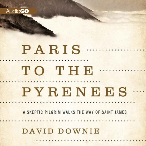 Paris to the Pyrenees: A Skeptic Pilgrim Walks the Way of Saint James by AudioGO