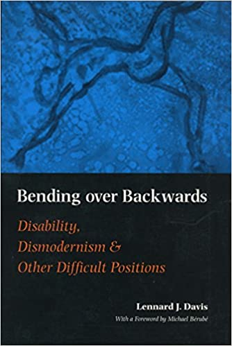 Bending over backwards : disability, dismodernism, and other difficult positions / Lennard J. Davis ; with a foreword by Michael Bérubé