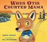 When Otis Courted Mama, Kathi Appelt, 0152166882