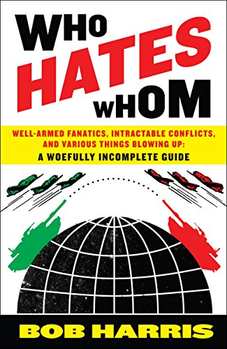 Who Hates Whom: Well-Armed Fanatics, Intractable Conflicts, and Various Things Blowing Up A Woefully Incomplete Guide