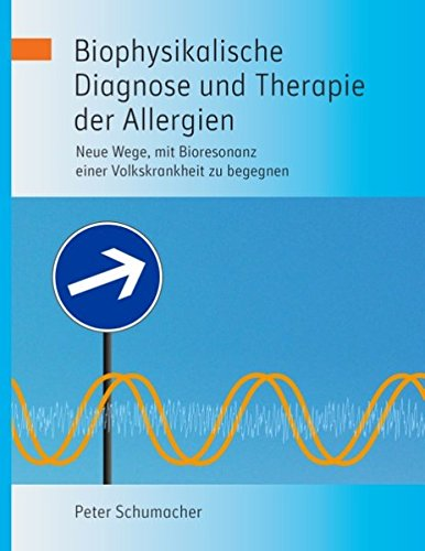 Biophysikalische Diagnose und Therapie der Allergien: Neue Wege, mit Bioresonanz einer Volkskrankheit zu begegnen