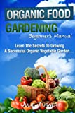 "Organic Gardening Beginner's Manual: The ultimate ""Take-You-By-The-Hand"" beginner's gardening manual for creating and managing your own organic garden."
