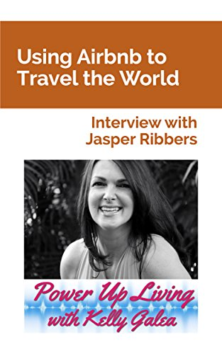 Using Airbnb to Travel the World - Interview with Jasper Ribbers (Power Up Living with Kelly Galea Book 26)