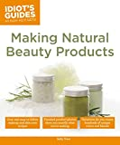 Making Natural Beauty Products: Over 250 Easy-to-Follow Makeup and Skincare Recipes (Idiot's Guides)