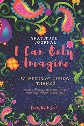 Gratitude Journal: I Can Only Imagine: 52 weeks of Giving Thanks: Imagine what can transpire if you write what you're thankful - Can I Journal