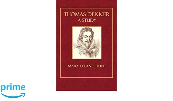 Thomas Dekker A Study: Mary Leland Hunt: 9781502414113: Amazon com
