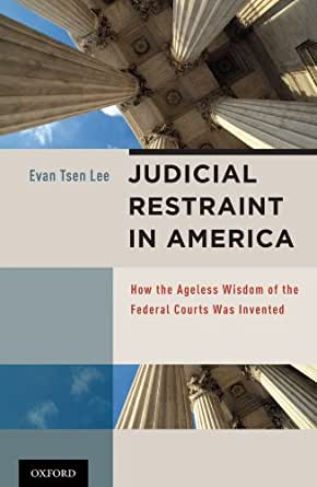Judicial Restraint In America How The Ageless Wisdom Of The Federal Courts Was Invented
