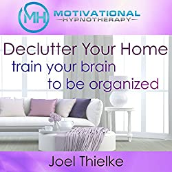 Declutter Your Home, Train Your Brain to Be Organized with Self-Hypnosis, Meditation and Affirmations