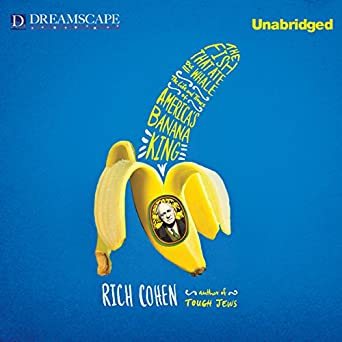 The Life and Times of America's Banana King - Rich Cohen