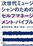 次世代ミュージシャンのためのセルフマネージメント・バイブル 自分を作る・売る・守る!