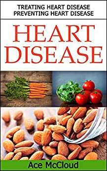 Heart Disease: Treating Heart Disease- Preventing Heart Disease (Guide To A Strong Heart Lowering Cholesterol & Avoiding Heart Disease With Healthy Living Diet Exercise & Nutrition) by [McCloud, Ace]