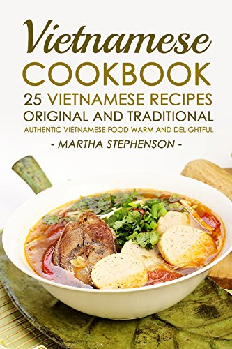 Vietnamese Cookbook - 25 Vietnamese Recipes Original and Traditional: Authentic Vietnamese Food Warm and Delightful by Martha Stephenson