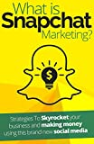 What is Snapchat Marketing?: Strategies To Skyrocket your business and making money using this brand new social media
