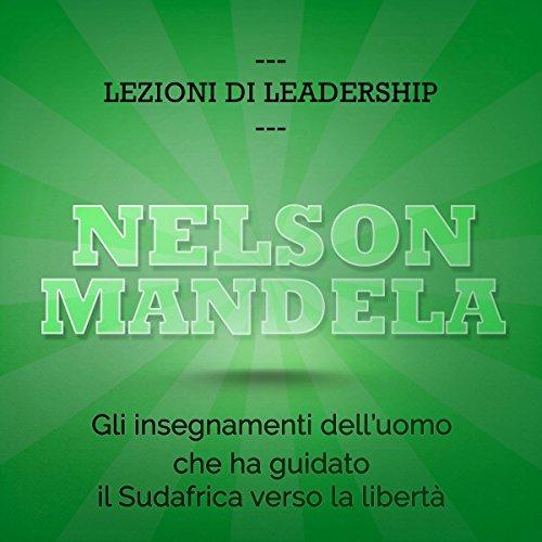 Nelson Mandela. Gli insegnamenti dell'uomo che ha guidato il Sudafrica verso la libertà: Lezioni di leadership