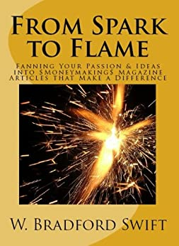 From Spark to Flame: Fanning Your Passion & Ideas into Moneymaking Magazine Articles that Make a Difference (Monetizing Your Purpose & Passion Series Book 1) by [Swift, W. Bradford]