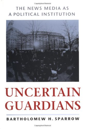 Uncertain Guardians: The News Media as a Political Institution (Interpreting American Politics)