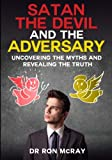 Satan, The Devil and The Adversary: Uncovering The Myths And Revealing The Truth