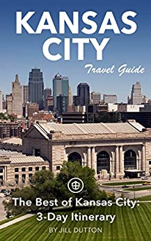 Kansas City Travel Guide (Unanchor) - The Best of Kansas City: 3-Day Itinerary by [Dutton, Jill]