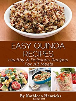 Easy Quinoa Recipes: Healthy & Delicious Recipes For All Meals by [Henricks, Kathleen]