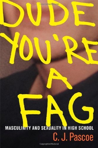 Dude, You're a Fag: Masculinity and Sexuality in High School by C. J. Pascoe (2007-06-04)