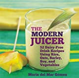 Juicers Best Deals - The Modern Juicer: 52 Dairy-Free Drink Recipes Using Rice, Oats, Barley, Soy, and Vegetables