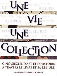Une vie, une collection : Cinq siècles d'art et d'histoire à travers le livre et sa reliure par Michel Wittock