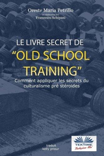 Le livre secret de l'entraînement Old School: Comment appliquer les secrets du culturisme originel by Oreste Maria Petrillo, Francesco Schipani