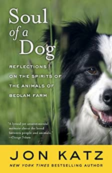 Soul of a Dog: Reflections on the Spirits of the Animals of Bedlam Farm by [Katz, Jon]