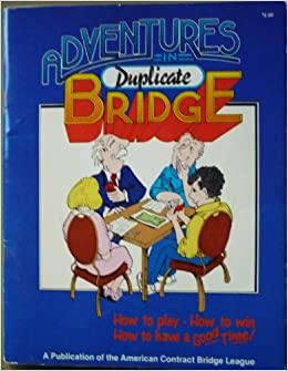 Adventures in Duplicate Bridge:Everything You Ever Wanted to Know About Duplicate Bridge -- and quite a few things you didn't