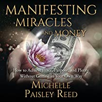 MANIFESTING MIRACLES AND MONEY:: HOW TO ACHIEVE PEACE, PURPOSE AND PLENTY WITHOUT GETTING IN YOUR OWN WAY