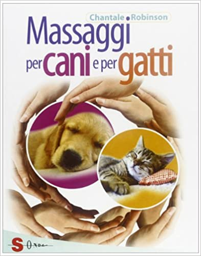 Massaggi per cani e gatti. Tecniche e procedure per tanti momenti di relax e benessere con il vostro amico a quattro zampe