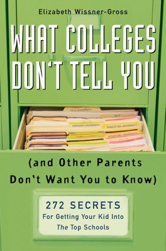 What Colleges Don't Tell You (And Other Parents Don't Want You to Know): 272 Secrets for Getting Your Kid into the Top Schools by Wissner-Gross Elizabeth (2006-08-03) Hardcover
