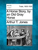 A Horse Story, by an Old Gray Horse, Arthur T. Jones, 1275484441
