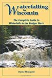 Waterfalling in Wisconsin: The Complete Guide to Waterfalls in the Badger State by David Hedquist (2014-03-14)