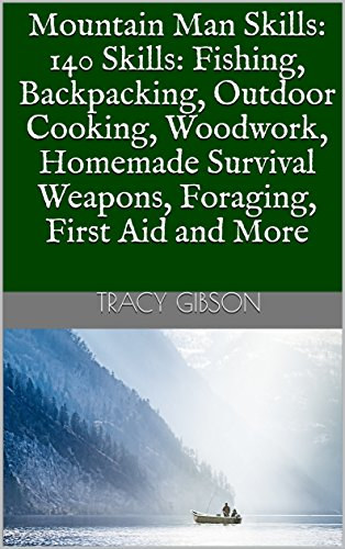 Mountain Man Skills: 140 Skills: Fishing, Backpacking, Outdoor Cooking, Woodwork, Homemade Survival Weapons, Foraging, First Aid and More by [Gibson, Tracy ]