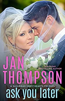 Ask You Later: A Savannah Sweethearts Prequel: Prelude to Savannah Sweethearts, Vacation Sweethearts, Protector Sweethearts, Seaside Chapel, and Seaside Cottages by [Thompson, Jan]